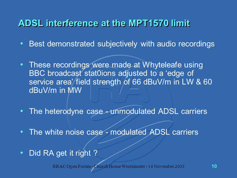 RRAC Open Forum - Church House Westminster - 14 November 200310 ADSL interference at the MPT1570 limit Best demonstrated subjectively with audio recordings These recordings were made at Whyteleafe using BBC broadcast stat0ions adjusted to a 'edge of service area' field strength of 66 dBuV/m in LW & 60 dBuV/m in MW The heterodyne case - unmodulated ADSL carriers The white noise case - modulated ADSL carriers Did RA get it right