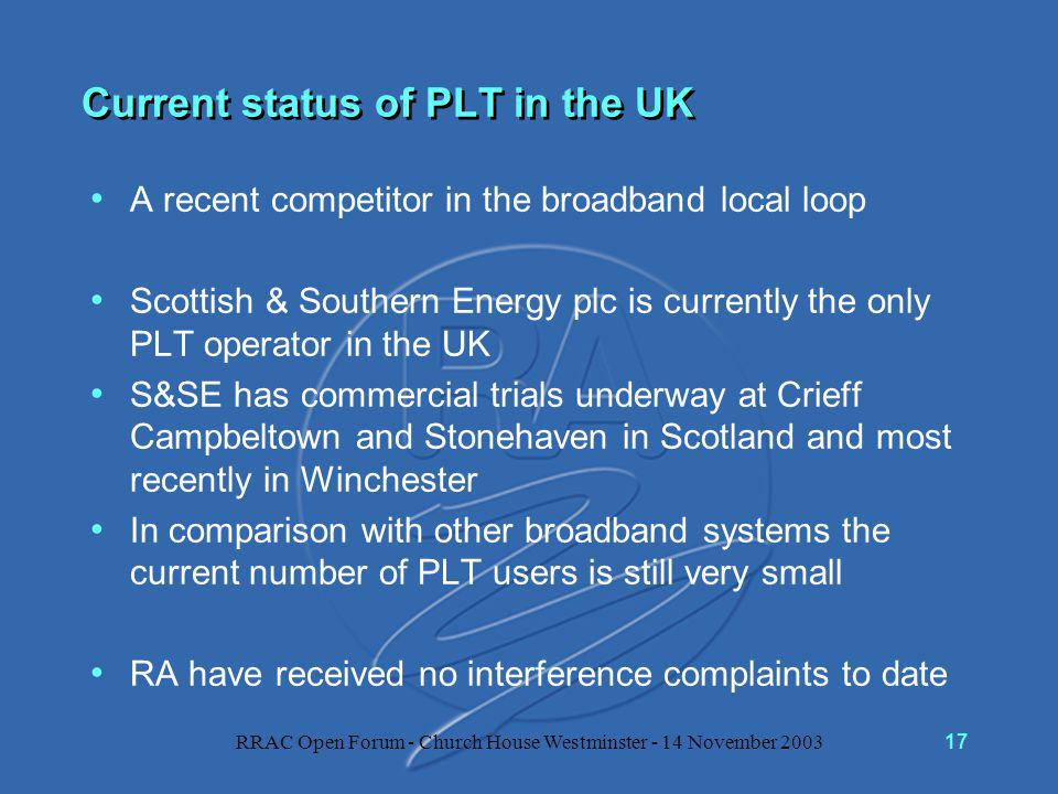 RRAC Open Forum - Church House Westminster - 14 November 200317 Current status of PLT in the UK A recent competitor in the broadband local loop Scottish & Southern Energy plc is currently the only PLT operator in the UK S&SE has commercial trials underway at Crieff Campbeltown and Stonehaven in Scotland and most recently in Winchester In comparison with other broadband systems the current number of PLT users is still very small RA have received no interference complaints to date
