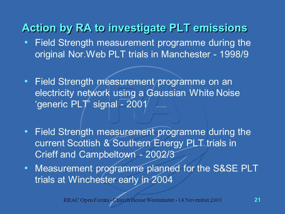 RRAC Open Forum - Church House Westminster - 14 November 200321 Action by RA to investigate PLT emissions Field Strength measurement programme during the original Nor.Web PLT trials in Manchester - 1998/9 Field Strength measurement programme on an electricity network using a Gaussian White Noise 'generic PLT' signal - 2001 Field Strength measurement programme during the current Scottish & Southern Energy PLT trials in Crieff and Campbeltown - 2002/3 Measurement programme planned for the S&SE PLT trials at Winchester early in 2004