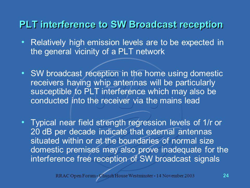RRAC Open Forum - Church House Westminster - 14 November 200324 PLT interference to SW Broadcast reception Relatively high emission levels are to be expected in the general vicinity of a PLT network SW broadcast reception in the home using domestic receivers having whip antennas will be particularly susceptible to PLT interference which may also be conducted into the receiver via the mains lead Typical near field strength regression levels of 1/r or 20 dB per decade indicate that external antennas situated within or at the boundaries of normal size domestic premises may also prove inadequate for the interference free reception of SW broadcast signals