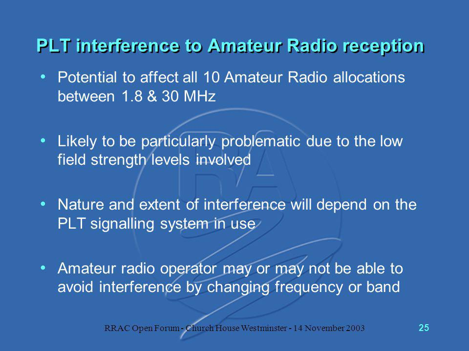RRAC Open Forum - Church House Westminster - 14 November 200325 PLT interference to Amateur Radio reception Potential to affect all 10 Amateur Radio allocations between 1.8 & 30 MHz Likely to be particularly problematic due to the low field strength levels involved Nature and extent of interference will depend on the PLT signalling system in use Amateur radio operator may or may not be able to avoid interference by changing frequency or band