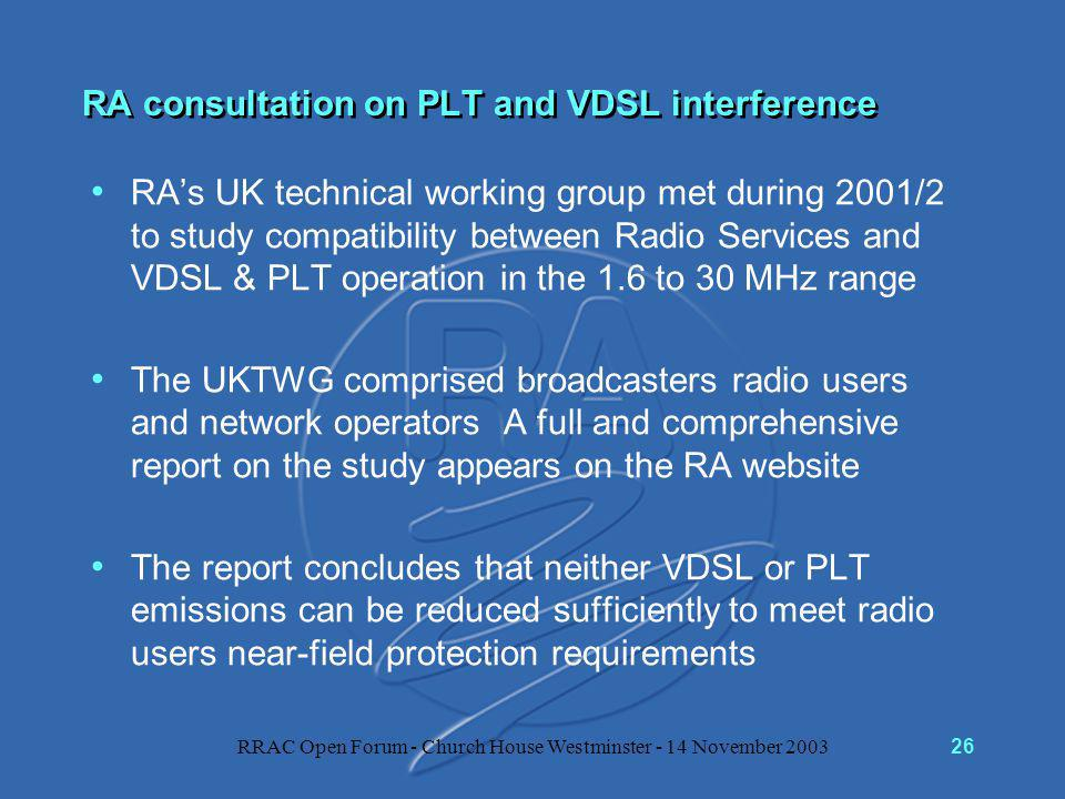 RRAC Open Forum - Church House Westminster - 14 November 200326 RA consultation on PLT and VDSL interference RA's UK technical working group met during 2001/2 to study compatibility between Radio Services and VDSL & PLT operation in the 1.6 to 30 MHz range The UKTWG comprised broadcasters radio users and network operators A full and comprehensive report on the study appears on the RA website The report concludes that neither VDSL or PLT emissions can be reduced sufficiently to meet radio users near-field protection requirements