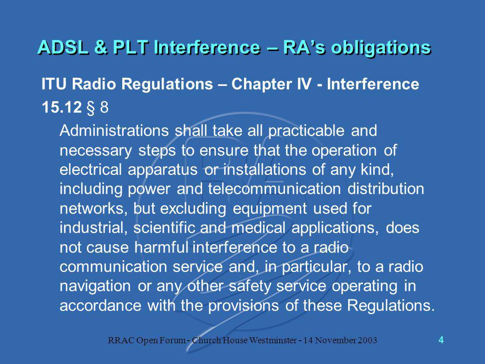 RRAC Open Forum - Church House Westminster - 14 November 20034 ADSL & PLT Interference – RA's obligations ITU Radio Regulations – Chapter IV - Interference 15.12 § 8 Administrations shall take all practicable and necessary steps to ensure that the operation of electrical apparatus or installations of any kind, including power and telecommunication distribution networks, but excluding equipment used for industrial, scientific and medical applications, does not cause harmful interference to a radio communication service and, in particular, to a radio navigation or any other safety service operating in accordance with the provisions of these Regulations.
