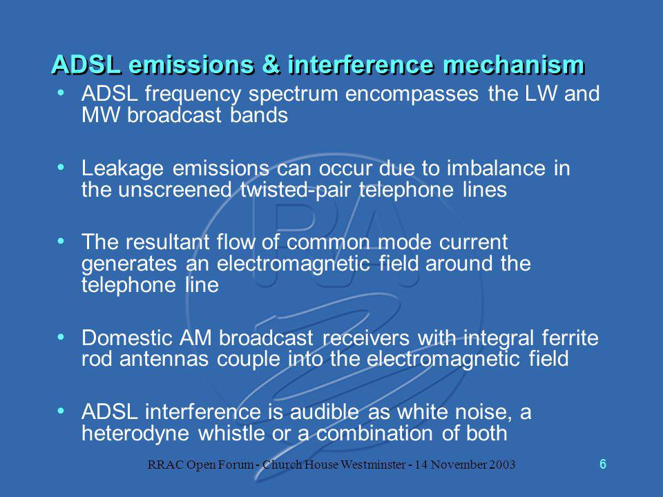 RRAC Open Forum - Church House Westminster - 14 November 20036 ADSL emissions & interference mechanism ADSL frequency spectrum encompasses the LW and MW broadcast bands Leakage emissions can occur due to imbalance in the unscreened twisted-pair telephone lines The resultant flow of common mode current generates an electromagnetic field around the telephone line Domestic AM broadcast receivers with integral ferrite rod antennas couple into the electromagnetic field ADSL interference is audible as white noise, a heterodyne whistle or a combination of both