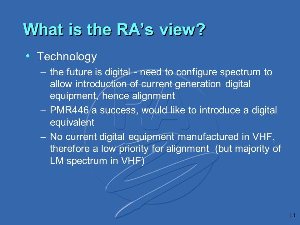 14 What is the RA's view? Technology –the future is digital - need to configure spectrum to allow introduction of current generation digital equipment