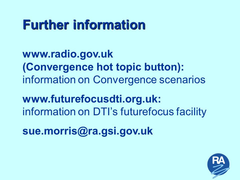 Further information www.radio.gov.uk (Convergence hot topic button): information on Convergence scenarios www.futurefocusdti.org.uk: information on DTI's futurefocus facility sue.morris@ra.gsi.gov.uk