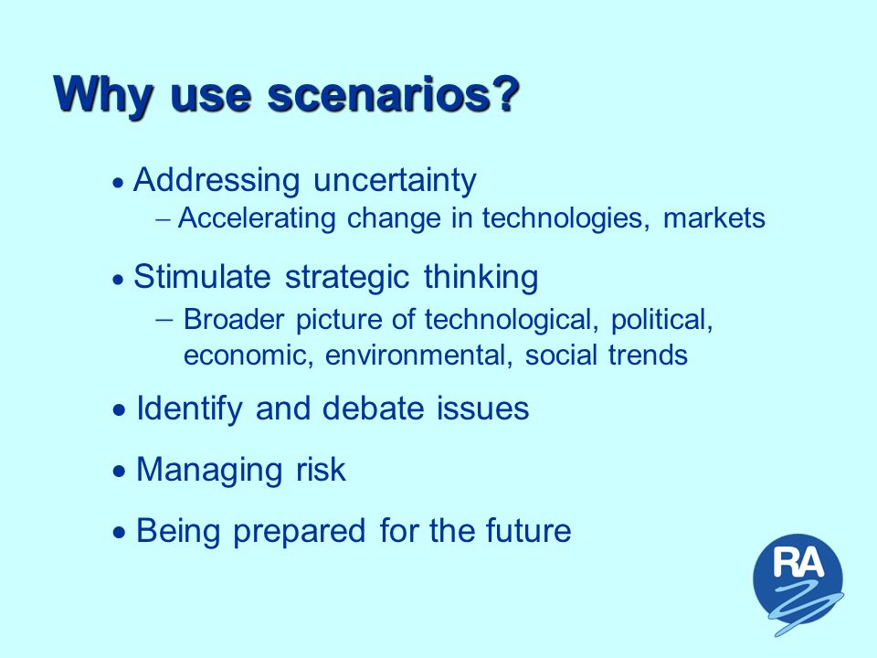 Why use scenarios? ForecastScenariosHope Predictability Uncertainty Distance into Future