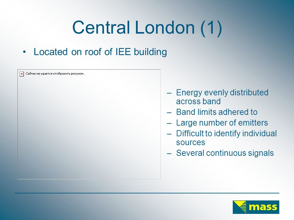 Central London (1) –Energy evenly distributed across band –Band limits adhered to –Large number of emitters –Difficult to identify individual sources –Several continuous signals Located on roof of IEE building