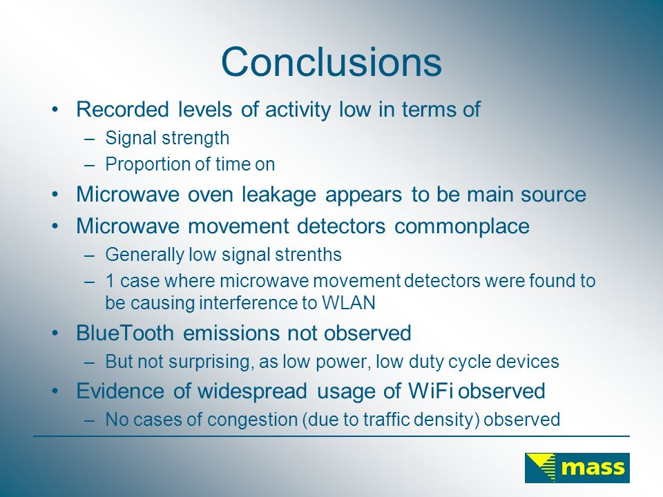 Conclusions Recorded levels of activity low in terms of –Signal strength –Proportion of time on Microwave oven leakage appears to be main source Microwave movement detectors commonplace –Generally low signal strenths –1 case where microwave movement detectors were found to be causing interference to WLAN BlueTooth emissions not observed –But not surprising, as low power, low duty cycle devices Evidence of widespread usage of WiFi observed –No cases of congestion (due to traffic density) observed