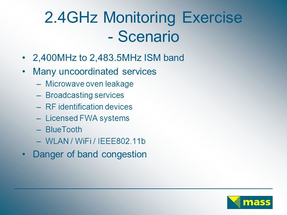 2.4GHz Monitoring Exercise - Scenario 2,400MHz to 2,483.5MHz ISM band Many uncoordinated services –Microwave oven leakage –Broadcasting services –RF identification devices –Licensed FWA systems –BlueTooth –WLAN / WiFi / IEEE802.11b Danger of band congestion