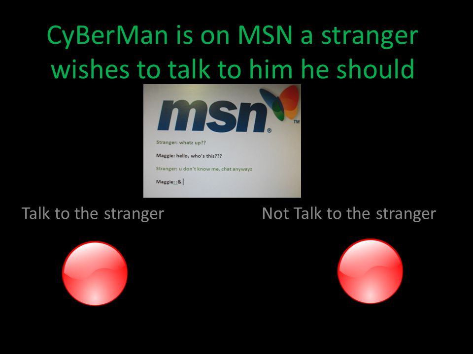 CyBerMan is on MSN a stranger wishes to talk to him he should Talk to the stranger Not Talk to the stranger