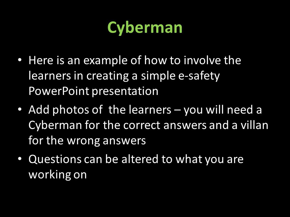 Cyberman Here is an example of how to involve the learners in creating a simple e-safety PowerPoint presentation Add photos of the learners – you will need a Cyberman for the correct answers and a villan for the wrong answers Questions can be altered to what you are working on