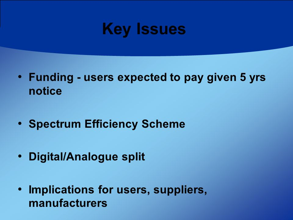 Funding - users expected to pay given 5 yrs notice Spectrum Efficiency Scheme Digital/Analogue split Implications for users, suppliers, manufacturers Key Issues