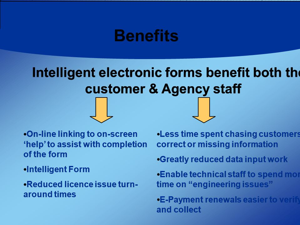 Benefits On-line linking to on-screen 'help' to assist with completion of the form Intelligent Form Reduced licence issue turn- around times Intelligent electronic forms benefit both the customer & Agency staff Less time spent chasing customers for correct or missing information Greatly reduced data input work Enable technical staff to spend more time on engineering issues E-Payment renewals easier to verify and collect