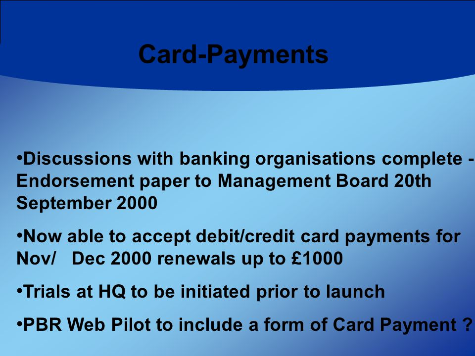 Card-Payments Discussions with banking organisations complete - Endorsement paper to Management Board 20th September 2000 Now able to accept debit/credit card payments for Nov/ Dec 2000 renewals up to £1000 Trials at HQ to be initiated prior to launch PBR Web Pilot to include a form of Card Payment