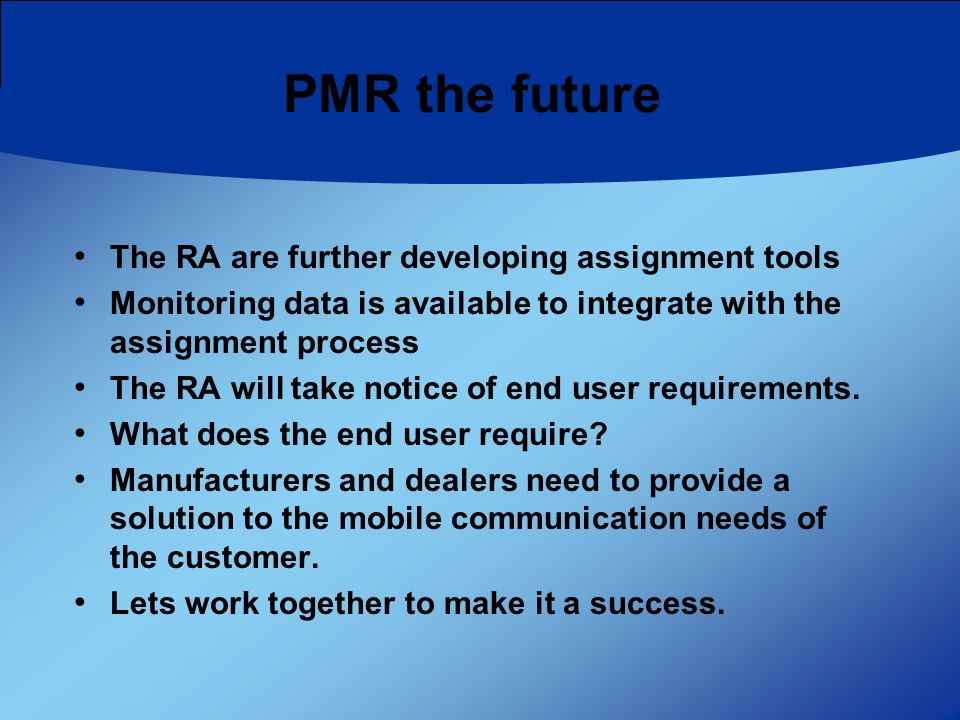 PMR the future The RA are further developing assignment tools Monitoring data is available to integrate with the assignment process The RA will take notice of end user requirements.
