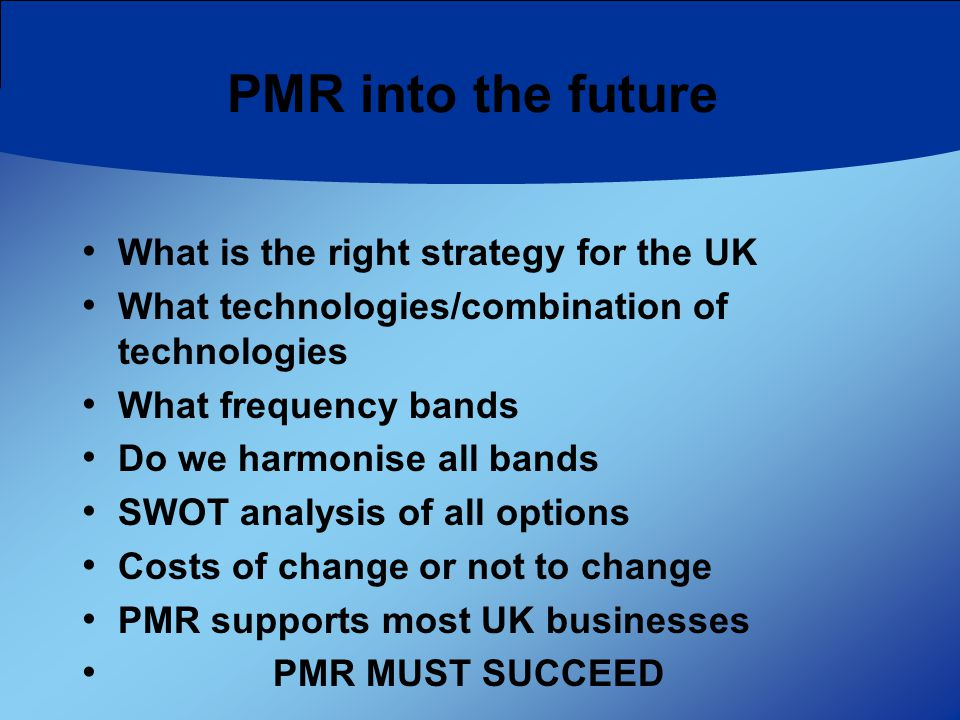 PMR into the future What is the right strategy for the UK What technologies/combination of technologies What frequency bands Do we harmonise all bands SWOT analysis of all options Costs of change or not to change PMR supports most UK businesses PMR MUST SUCCEED