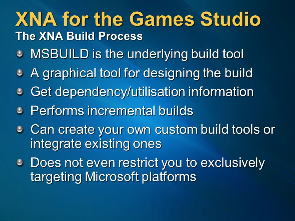 XNA for the Games Studio The XNA Build Process MSBUILD is the underlying build tool A graphical tool for designing the build Get dependency/utilisation information Performs incremental builds Can create your own custom build tools or integrate existing ones Does not even restrict you to exclusively targeting Microsoft platforms