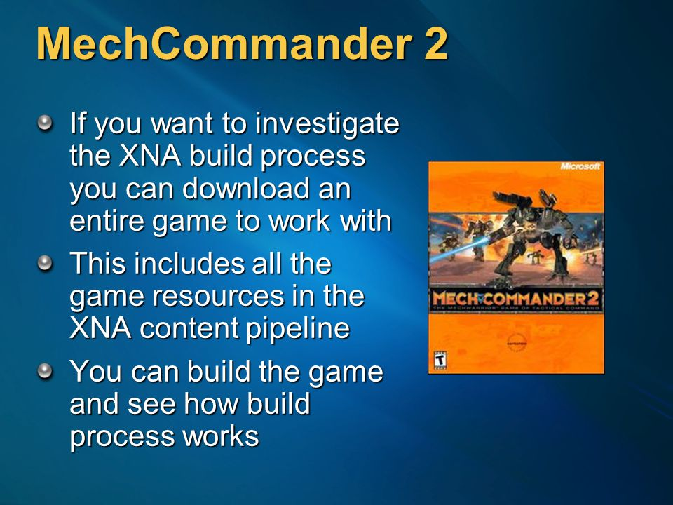 MechCommander 2 If you want to investigate the XNA build process you can download an entire game to work with This includes all the game resources in the XNA content pipeline You can build the game and see how build process works