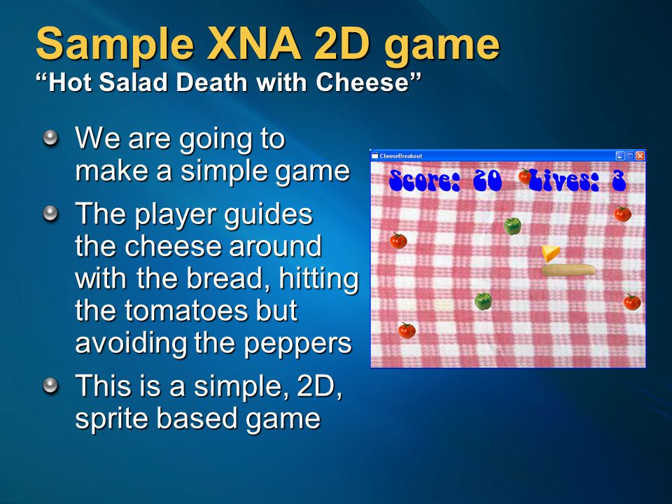 Sample XNA 2D game Hot Salad Death with Cheese We are going to make a simple game The player guides the cheese around with the bread, hitting the tomatoes but avoiding the peppers This is a simple, 2D, sprite based game