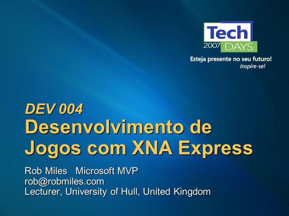 DEV 004 Desenvolvimento de Jogos com XNA Express Rob Miles Microsoft MVP rob@robmiles.com Lecturer, University of Hull, United Kingdom
