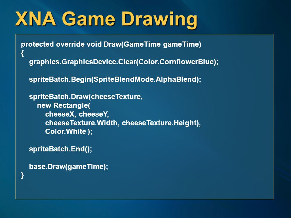 XNA Game Drawing protected override void Draw(GameTime gameTime) { graphics.GraphicsDevice.Clear(Color.CornflowerBlue); spriteBatch.Begin(SpriteBlendMode.AlphaBlend); spriteBatch.Draw(cheeseTexture, new Rectangle( cheeseX, cheeseY, cheeseTexture.Width, cheeseTexture.Height), Color.White ); spriteBatch.End(); base.Draw(gameTime); }