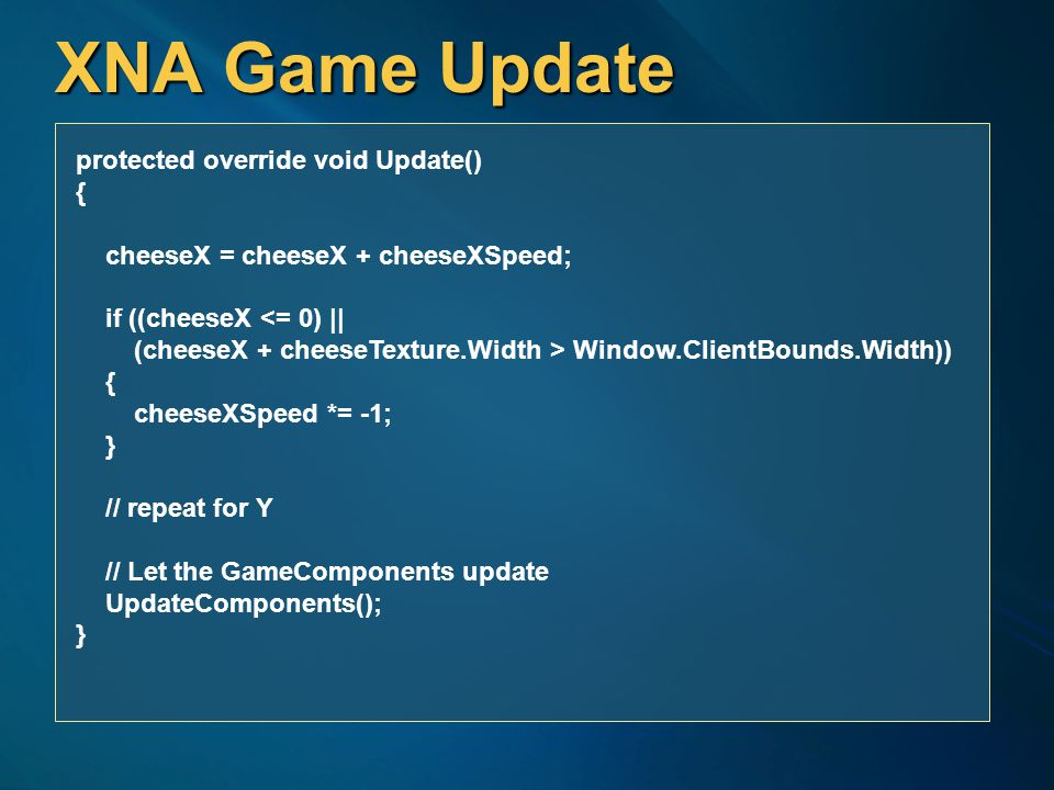 XNA Game Update protected override void Update() { cheeseX = cheeseX + cheeseXSpeed; if ((cheeseX <= 0) || (cheeseX + cheeseTexture.Width > Window.ClientBounds.Width)) { cheeseXSpeed *= -1; } // repeat for Y // Let the GameComponents update UpdateComponents(); }