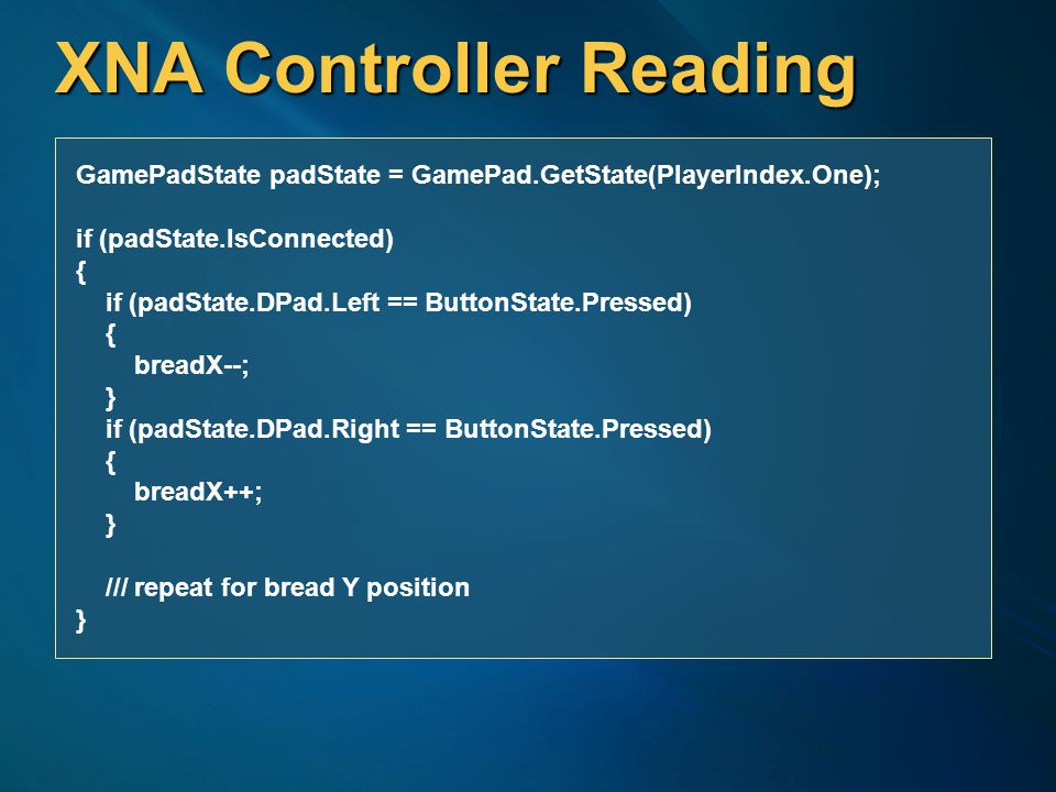 XNA Controller Reading GamePadState padState = GamePad.GetState(PlayerIndex.One); if (padState.IsConnected) { if (padState.DPad.Left == ButtonState.Pressed) { breadX--; } if (padState.DPad.Right == ButtonState.Pressed) { breadX++; } /// repeat for bread Y position }