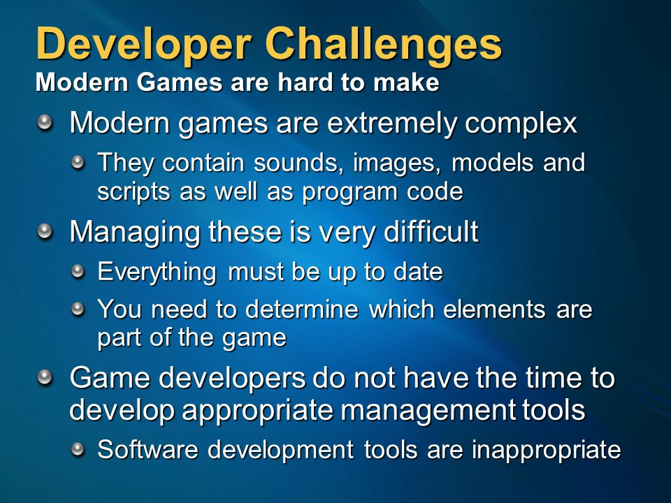 Developer Challenges Modern Games are hard to make Modern games are extremely complex They contain sounds, images, models and scripts as well as program code Managing these is very difficult Everything must be up to date You need to determine which elements are part of the game Game developers do not have the time to develop appropriate management tools Software development tools are inappropriate