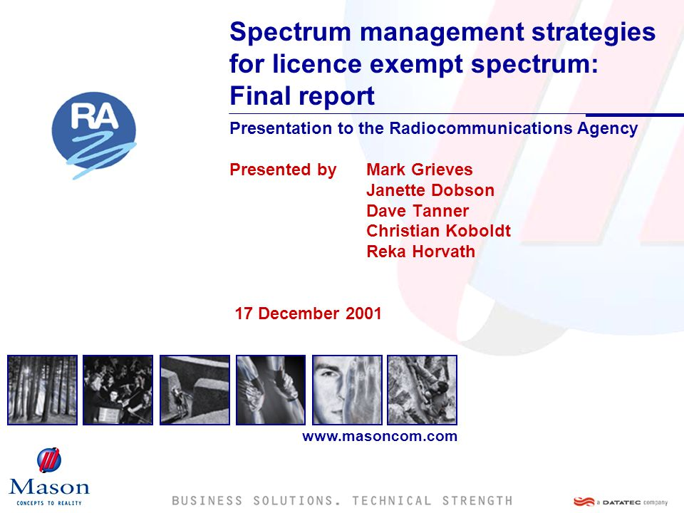 www.masoncom.com Spectrum management strategies for licence exempt spectrum: Final report Presentation to the Radiocommunications Agency Presented by Mark Grieves Janette Dobson Dave Tanner Christian Koboldt Reka Horvath 17 December 2001