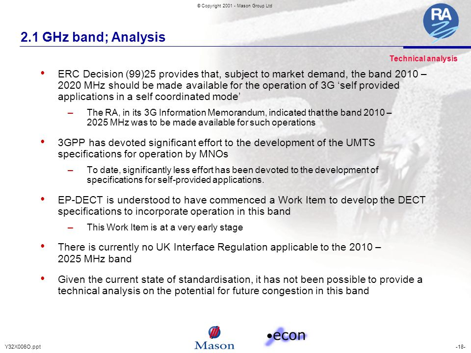 -18-Y32X006O.ppt © Copyright 2001 - Mason Group Ltd 2.1 GHz band; Analysis ERC Decision (99)25 provides that, subject to market demand, the band 2010 – 2020 MHz should be made available for the operation of 3G 'self provided applications in a self coordinated mode' – The RA, in its 3G Information Memorandum, indicated that the band 2010 – 2025 MHz was to be made available for such operations 3GPP has devoted significant effort to the development of the UMTS specifications for operation by MNOs – To date, significantly less effort has been devoted to the development of specifications for self-provided applications.