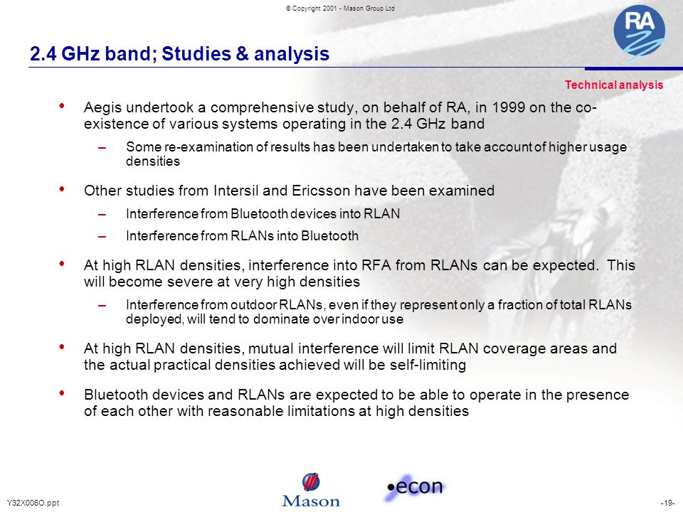 -19-Y32X006O.ppt © Copyright 2001 - Mason Group Ltd 2.4 GHz band; Studies & analysis Aegis undertook a comprehensive study, on behalf of RA, in 1999 on the co- existence of various systems operating in the 2.4 GHz band – Some re-examination of results has been undertaken to take account of higher usage densities Other studies from Intersil and Ericsson have been examined – Interference from Bluetooth devices into RLAN – Interference from RLANs into Bluetooth At high RLAN densities, interference into RFA from RLANs can be expected.