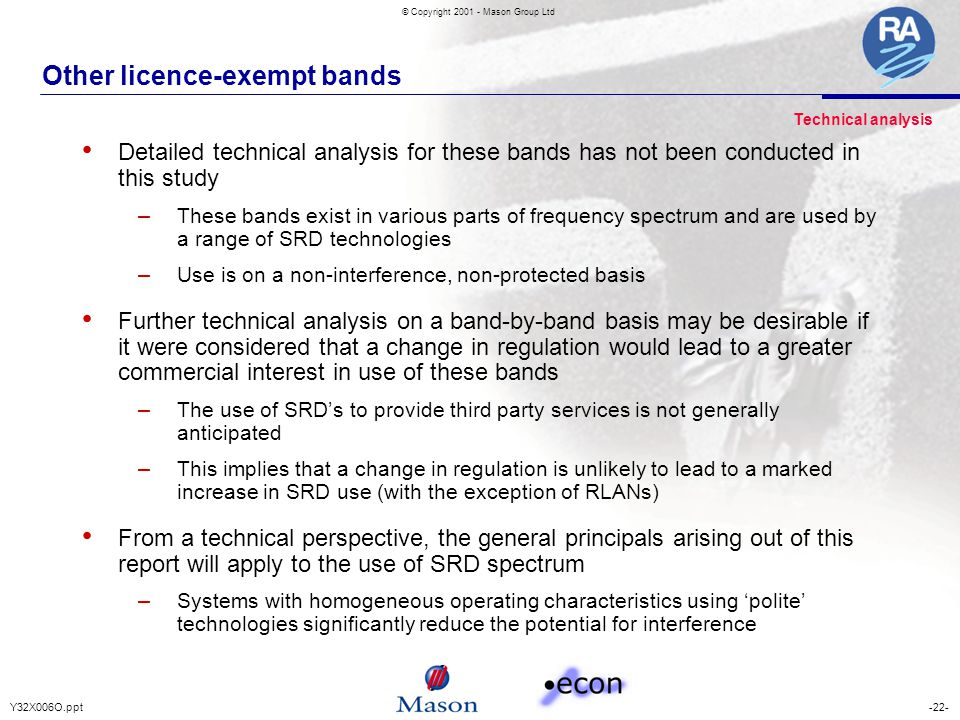 -22-Y32X006O.ppt © Copyright 2001 - Mason Group Ltd Other licence-exempt bands Detailed technical analysis for these bands has not been conducted in this study – These bands exist in various parts of frequency spectrum and are used by a range of SRD technologies – Use is on a non-interference, non-protected basis Further technical analysis on a band-by-band basis may be desirable if it were considered that a change in regulation would lead to a greater commercial interest in use of these bands – The use of SRD's to provide third party services is not generally anticipated – This implies that a change in regulation is unlikely to lead to a marked increase in SRD use (with the exception of RLANs) From a technical perspective, the general principals arising out of this report will apply to the use of SRD spectrum – Systems with homogeneous operating characteristics using 'polite' technologies significantly reduce the potential for interference Technical analysis