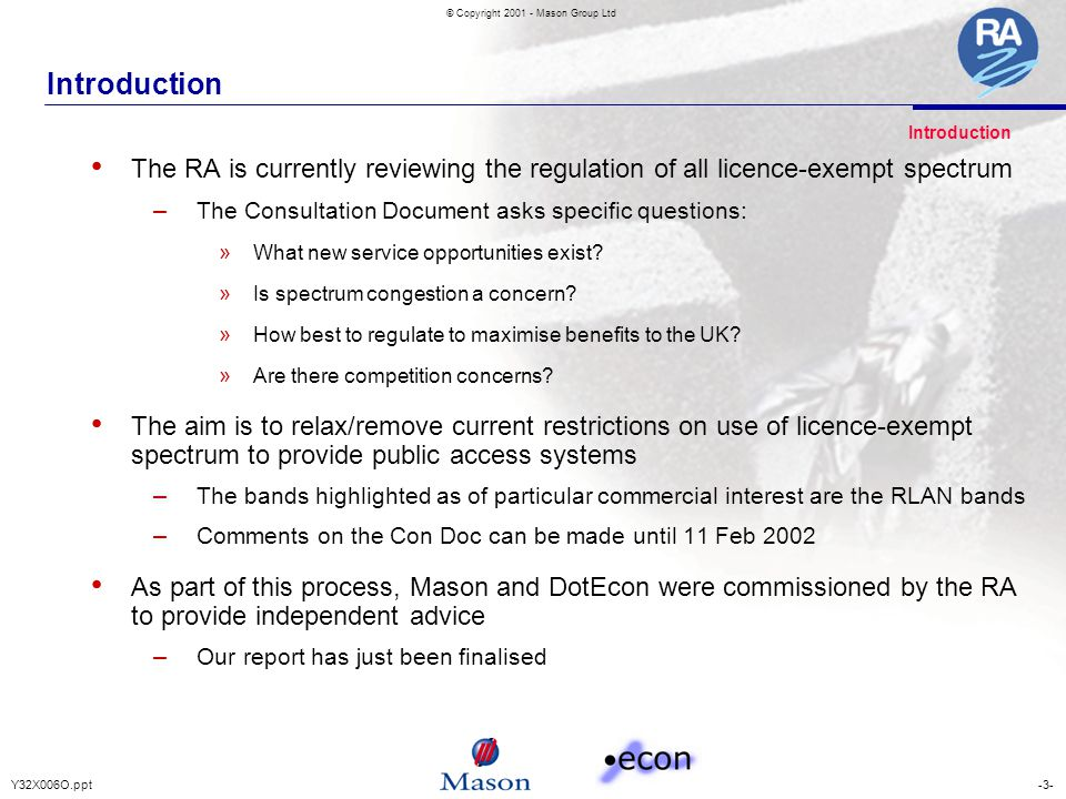 -3-Y32X006O.ppt © Copyright 2001 - Mason Group Ltd Introduction The RA is currently reviewing the regulation of all licence-exempt spectrum – The Consultation Document asks specific questions: » What new service opportunities exist.