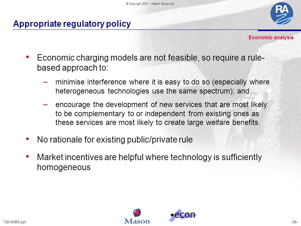 -33-Y32X006O.ppt © Copyright 2001 - Mason Group Ltd Appropriate regulatory policy Economic charging models are not feasible, so require a rule- based approach to: – minimise interference where it is easy to do so (especially where heterogeneous technologies use the same spectrum); and – encourage the development of new services that are most likely to be complementary to or independent from existing ones as these services are most likely to create large welfare benefits.