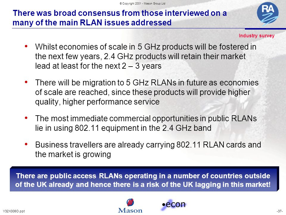 -37-Y32X006O.ppt © Copyright 2001 - Mason Group Ltd There was broad consensus from those interviewed on a many of the main RLAN issues addressed Whilst economies of scale in 5 GHz products will be fostered in the next few years, 2.4 GHz products will retain their market lead at least for the next 2 – 3 years There will be migration to 5 GHz RLANs in future as economies of scale are reached, since these products will provide higher quality, higher performance service The most immediate commercial opportunities in public RLANs lie in using 802.11 equipment in the 2.4 GHz band Business travellers are already carrying 802.11 RLAN cards and the market is growing There are public access RLANs operating in a number of countries outside of the UK already and hence there is a risk of the UK lagging in this market.