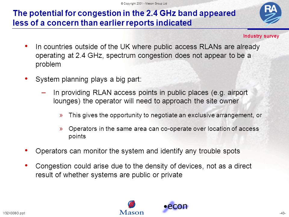 -43-Y32X006O.ppt © Copyright 2001 - Mason Group Ltd The potential for congestion in the 2.4 GHz band appeared less of a concern than earlier reports indicated In countries outside of the UK where public access RLANs are already operating at 2.4 GHz, spectrum congestion does not appear to be a problem System planning plays a big part: – In providing RLAN access points in public places (e.g.
