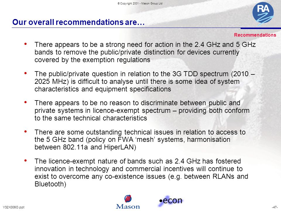 -47-Y32X006O.ppt © Copyright 2001 - Mason Group Ltd Our overall recommendations are… There appears to be a strong need for action in the 2.4 GHz and 5 GHz bands to remove the public/private distinction for devices currently covered by the exemption regulations The public/private question in relation to the 3G TDD spectrum (2010 – 2025 MHz) is difficult to analyse until there is some idea of system characteristics and equipment specifications There appears to be no reason to discriminate between public and private systems in licence-exempt spectrum – providing both conform to the same technical characteristics There are some outstanding technical issues in relation to access to the 5 GHz band (policy on FWA 'mesh' systems, harmonisation between 802.11a and HiperLAN) The licence-exempt nature of bands such as 2.4 GHz has fostered innovation in technology and commercial incentives will continue to exist to overcome any co-existence issues (e.g.