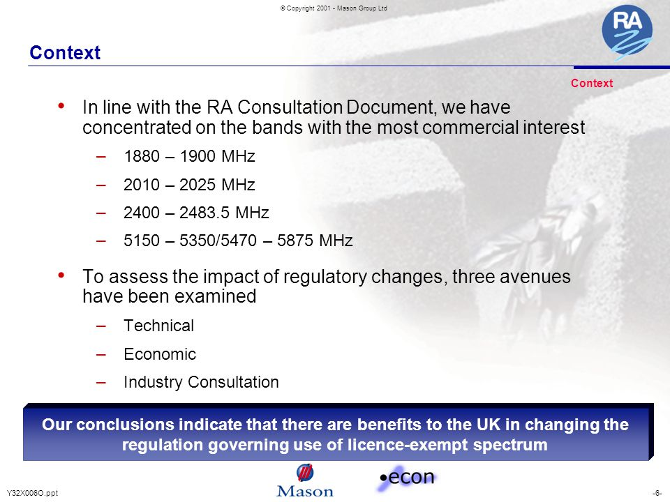 -6-Y32X006O.ppt © Copyright 2001 - Mason Group Ltd Context In line with the RA Consultation Document, we have concentrated on the bands with the most