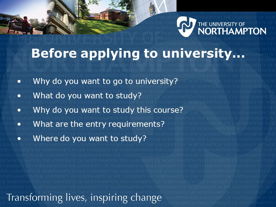 Before applying to university... Why do you want to go to university? What do you want to study? Why do you want to study this course? What are the en