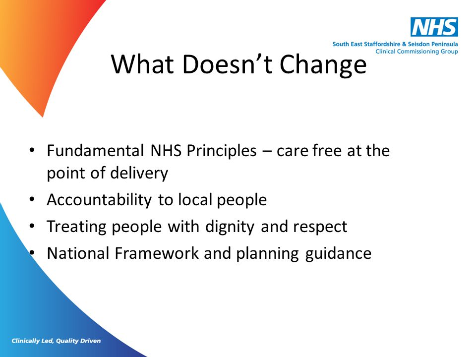 What Doesn't Change Fundamental NHS Principles – care free at the point of delivery Accountability to local people Treating people with dignity and re
