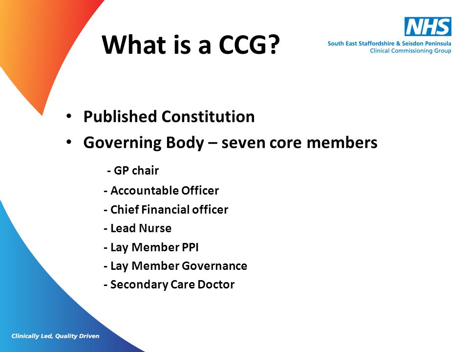 What is a CCG? Published Constitution Governing Body – seven core members - GP chair - Accountable Officer - Chief Financial officer - Lead Nurse - La