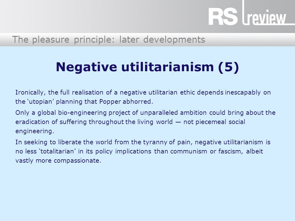 The pleasure principle: later developments Negative utilitarianism (5) Ironically, the full realisation of a negative utilitarian ethic depends inescapably on the 'utopian' planning that Popper abhorred.
