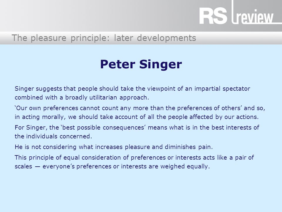 The pleasure principle: later developments Peter Singer Singer suggests that people should take the viewpoint of an impartial spectator combined with a broadly utilitarian approach.