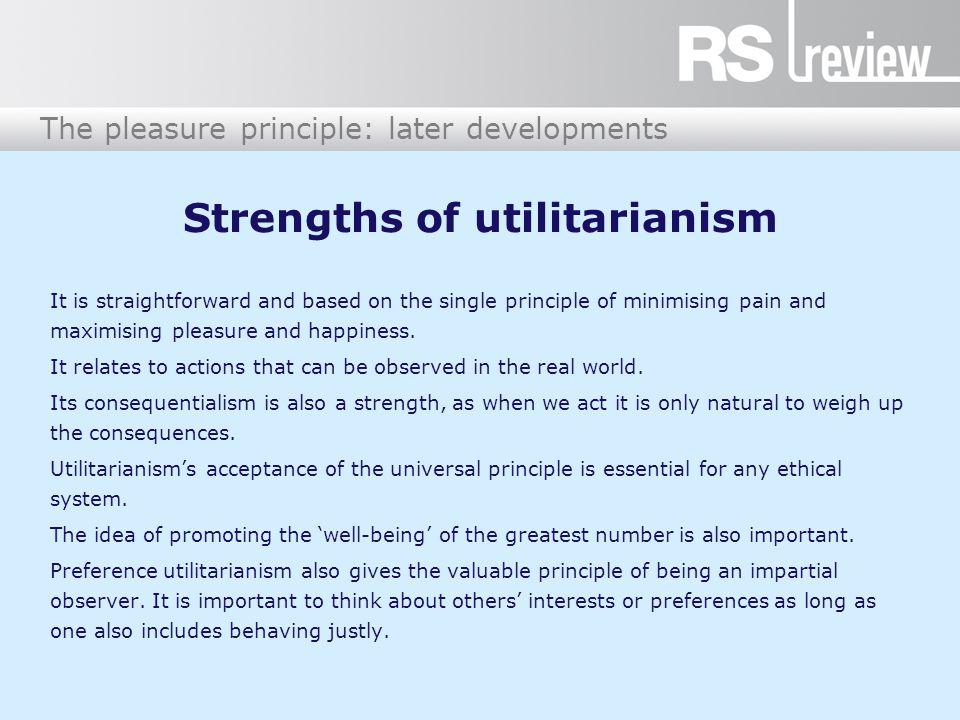 The pleasure principle: later developments Strengths of utilitarianism It is straightforward and based on the single principle of minimising pain and maximising pleasure and happiness.