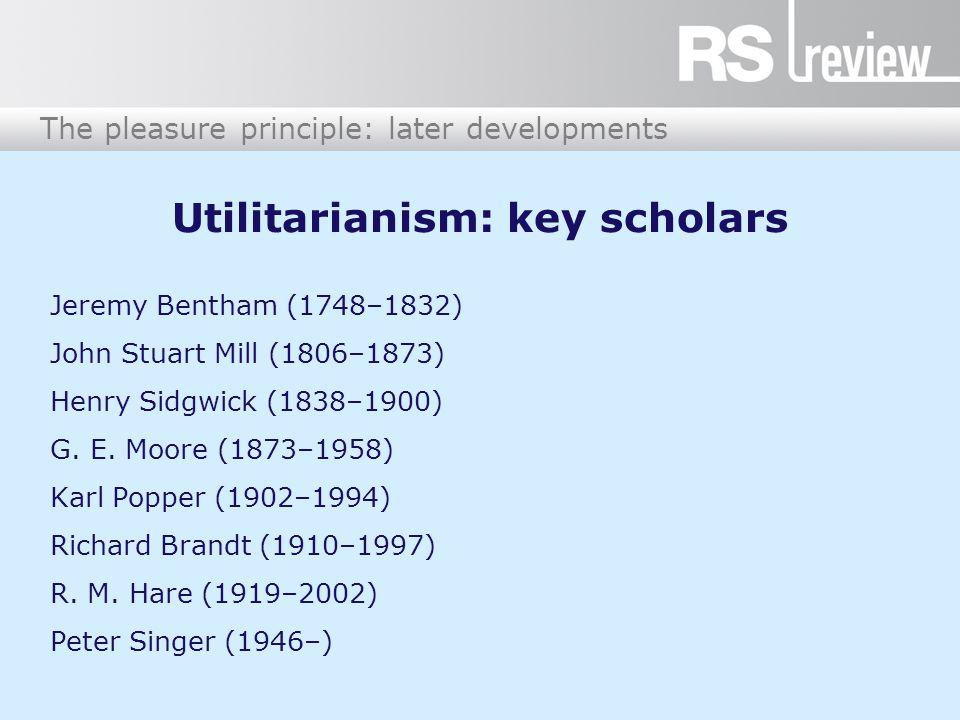 Utilitarianism: key scholars Jeremy Bentham (1748–1832) John Stuart Mill (1806–1873) Henry Sidgwick (1838–1900) G.