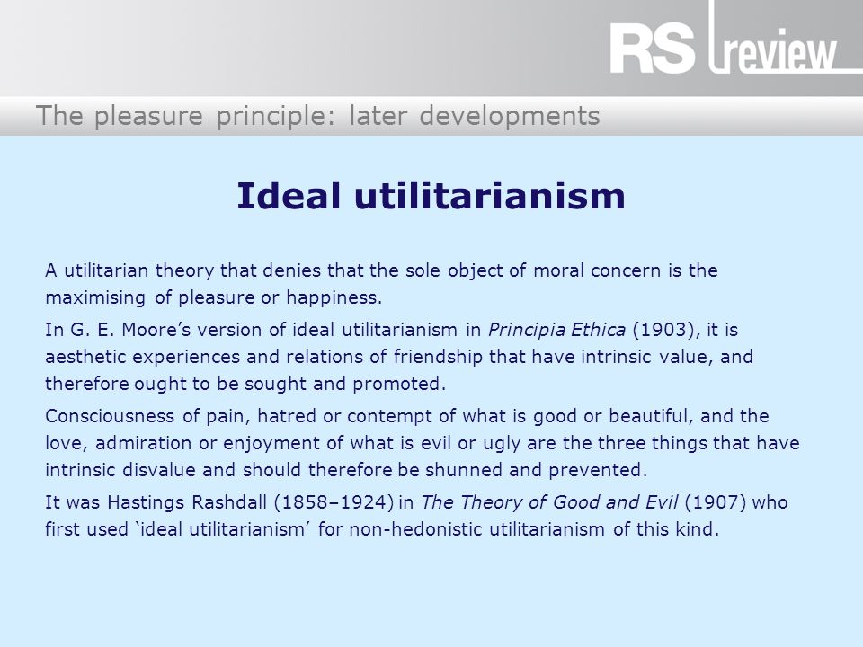 The pleasure principle: later developments Ideal utilitarianism A utilitarian theory that denies that the sole object of moral concern is the maximising of pleasure or happiness.