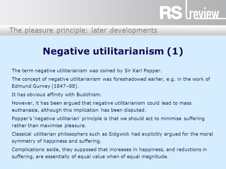 The pleasure principle: later developments Negative utilitarianism (2) Popper disagreed.