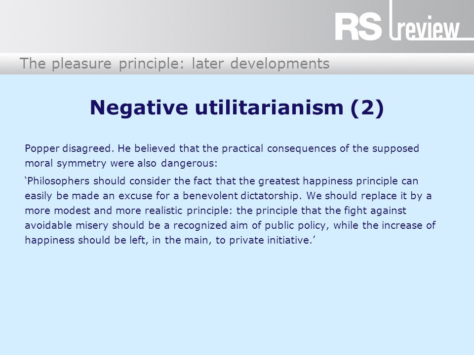 The pleasure principle: later developments Negative utilitarianism (2) Popper disagreed.