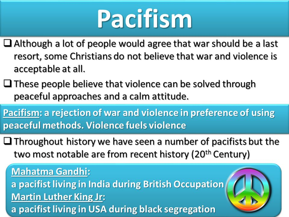 PacifismPacifism  Although a lot of people would agree that war should be a last resort, some Christians do not believe that war and violence is acceptable at all.
